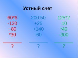 Устный счет 60*6 -120 : 80 *30 _______ ? 200:50 +25 +140 :60 _______ ? 125*2