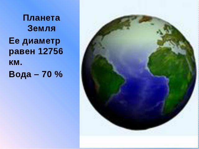 Планета Земля Ее диаметр равен 12756 км. Вода – 70 %