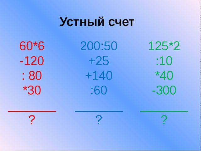 Устный счет 60*6 -120 : 80 *30 _______ ? 200:50 +25 +140 :60 _______ ? 125*2...