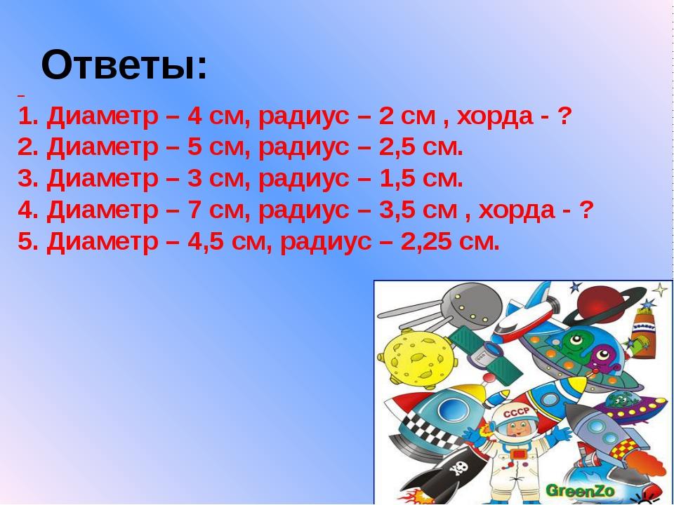 Ответы: 1. Диаметр – 4 см, радиус – 2 см , хорда - ? 2. Диаметр – 5 см, радиу...