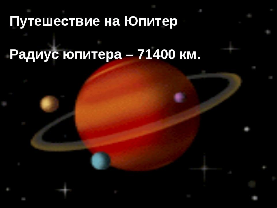 Путешествие на Юпитер Радиус юпитера – 71400 км.