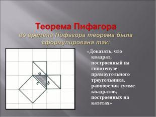 «Доказать, что квадрат, построенный на гипотенузе прямоугольного треугольник