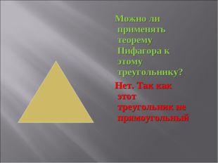 Можно ли применять теорему Пифагора к этому треугольнику? Нет. Так как этот