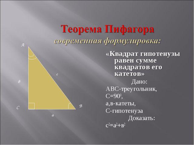 «Квадрат гипотенузы равен сумме квадратов его катетов» Дано: АВС-треугольник,...