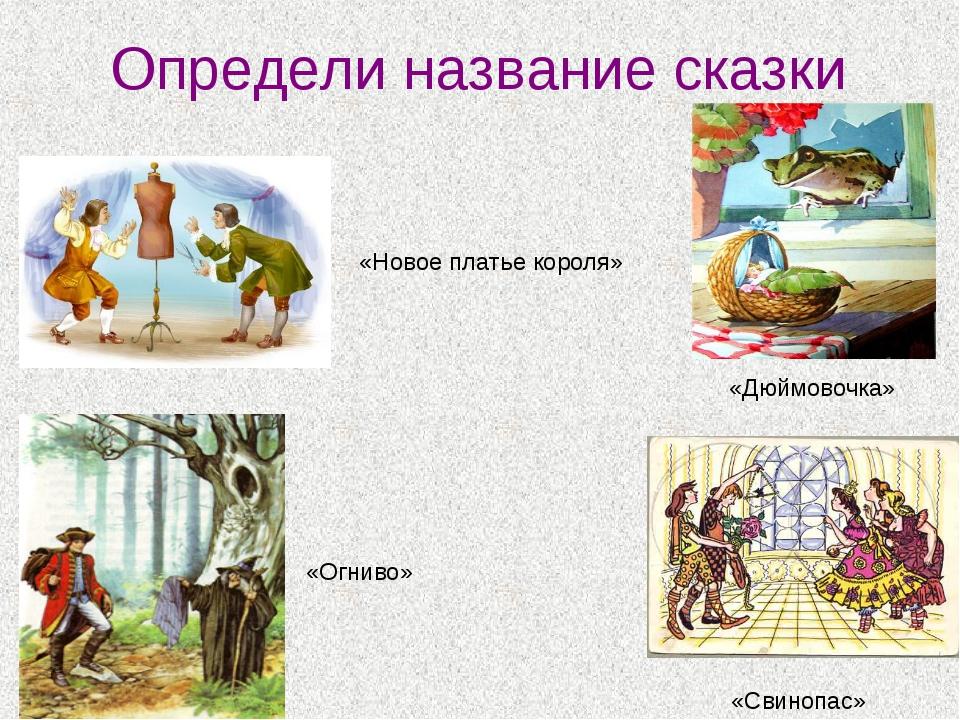 Определи название сказки «Новое платье короля» «Огниво» «Дюймовочка» «Свинопас»