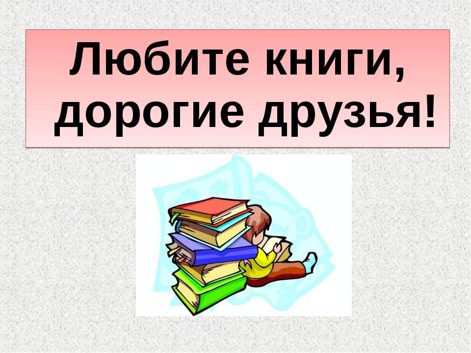 Любите книги, дорогие друзья!