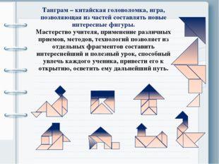 Танграм – китайская головоломка, игра, позволяющая из частей составлять новые