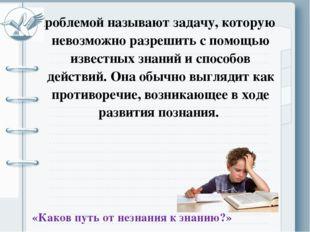 Проблемой называют задачу, которую невозможно разрешить с помощью известных з