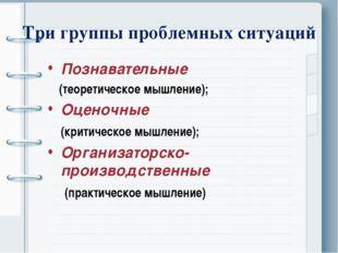 Три группы проблемных ситуаций Познавательные (теоретическое мышление); Оцено