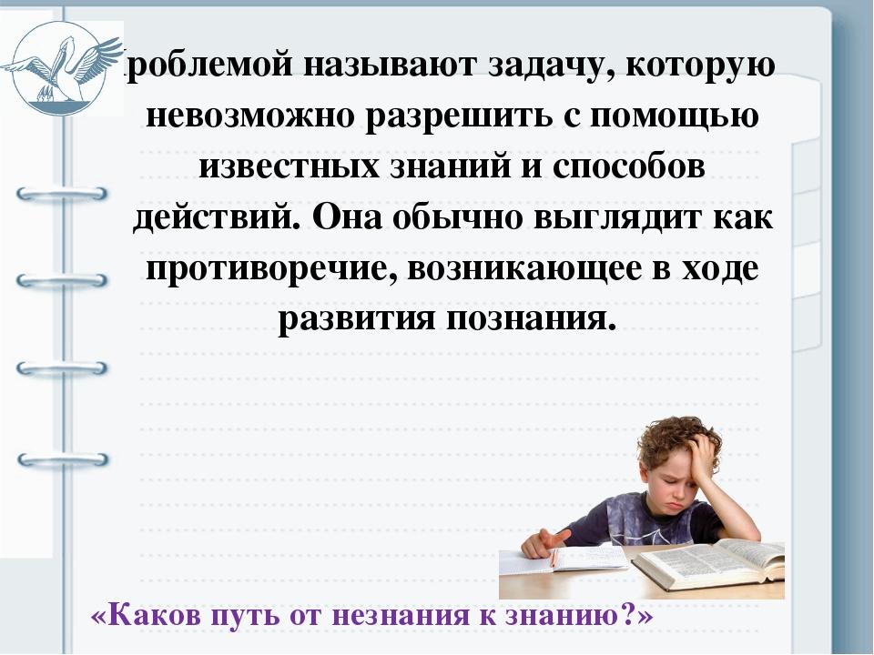 Проблемой называют задачу, которую невозможно разрешить с помощью известных з...