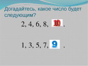 Догадайтесь, какое число будет следующим? 2, 4, 6, 8, … . 1, 3, 5, 7, … .
