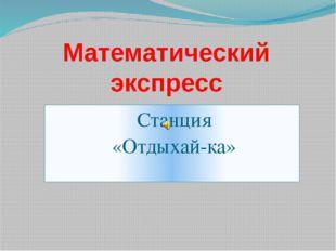 Станция «Отдыхай-ка» Математический экспресс