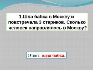 1.Шла бабка в Москву и повстречала 3 стариков. Сколько человек направлялось в