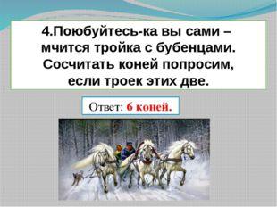 4.Поюбуйтесь-ка вы сами – мчится тройка с бубенцами. Сосчитать коней попросим