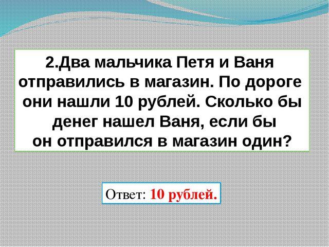 2.Два мальчика Петя и Ваня отправились в магазин. По дороге они нашли 10 рубл...