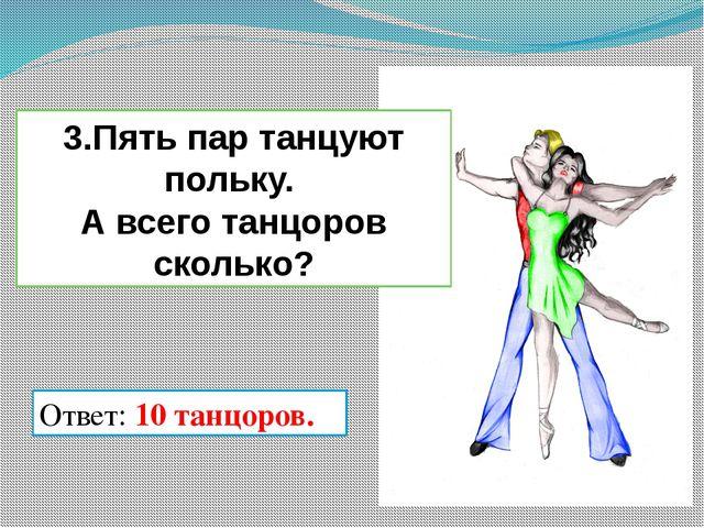 Ответ: 10 танцоров. 3.Пять пар танцуют польку. А всего танцоров сколько?