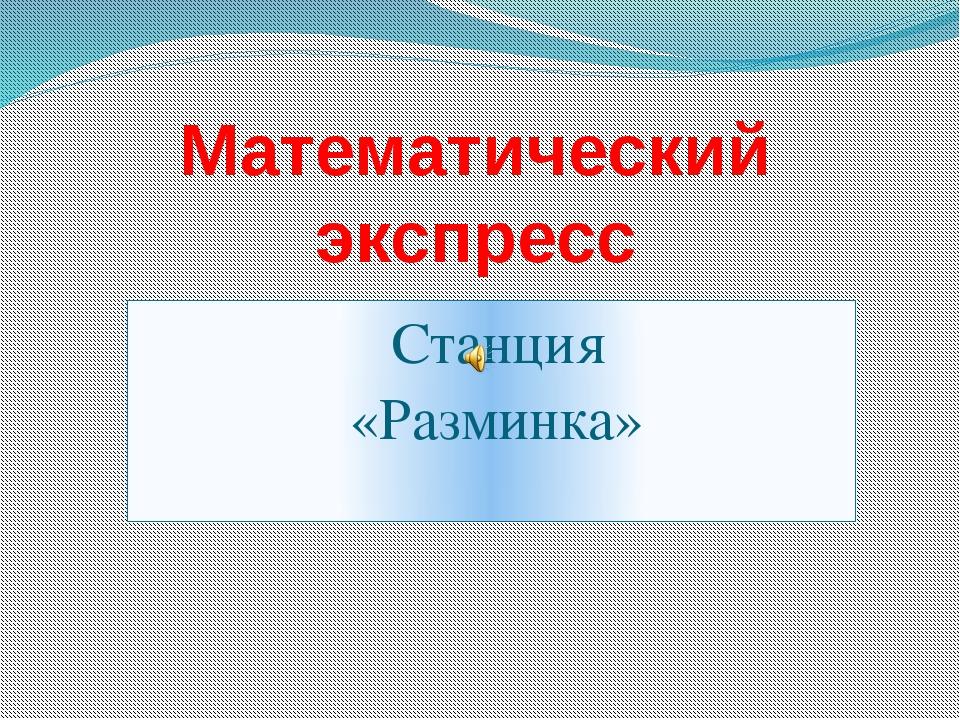 Станция «Разминка» Математический экспресс