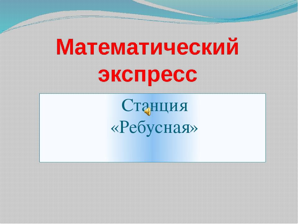 Станция «Ребусная» Математический экспресс