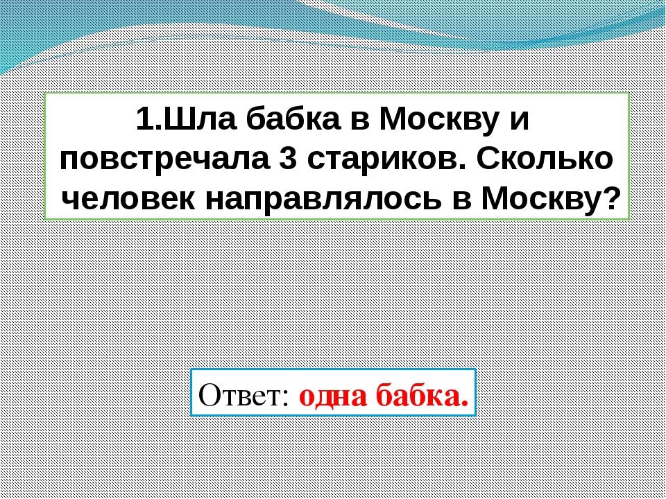 1.Шла бабка в Москву и повстречала 3 стариков. Сколько человек направлялось в...