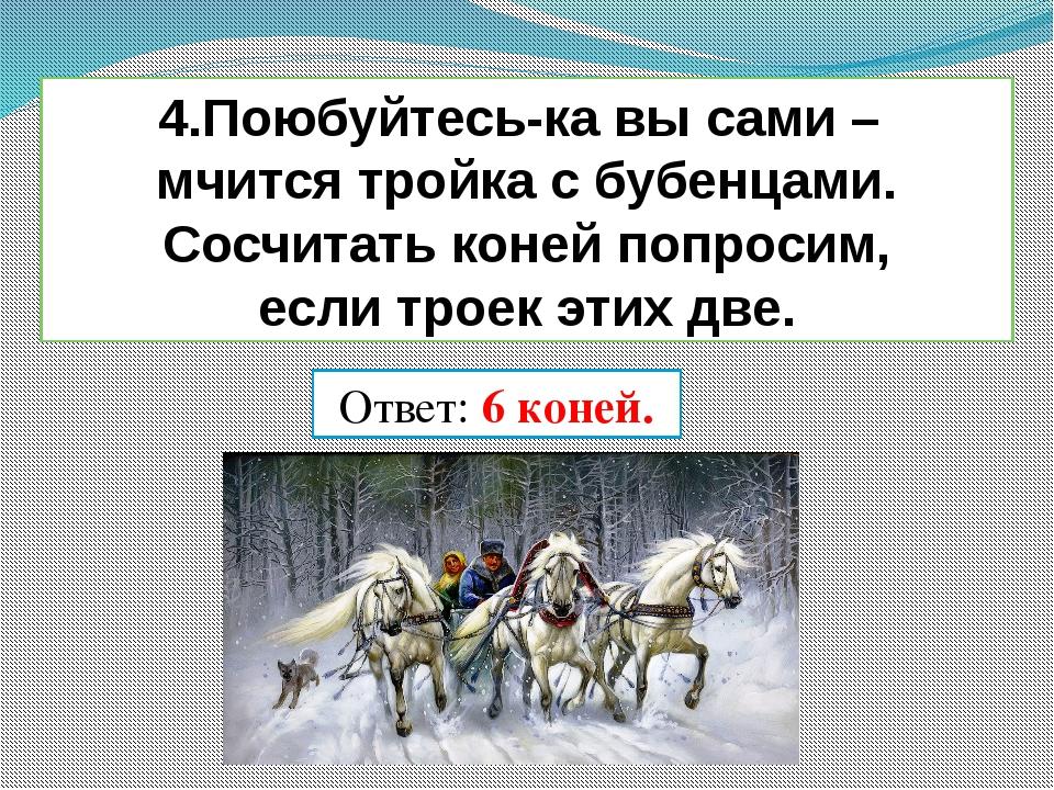 4.Поюбуйтесь-ка вы сами – мчится тройка с бубенцами. Сосчитать коней попросим...
