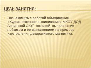 Познакомить с работой объединения «Художественное выпиливание» МКОУ ДОД Аннин