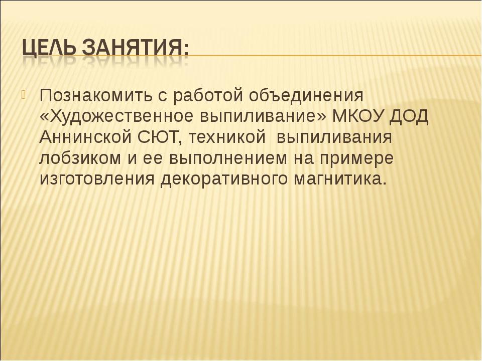 Познакомить с работой объединения «Художественное выпиливание» МКОУ ДОД Аннин...