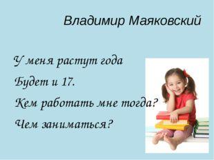 Владимир Маяковский У меня растут года Будет и 17. Кем работать мне тогда? Че