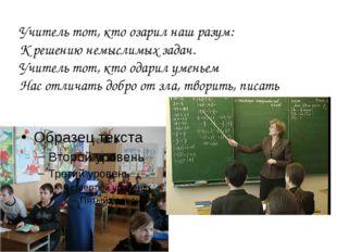 Учитель тот, кто озарил наш разум: К решению немыслимых задач. Учитель тот, к