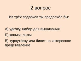 2 вопрос Из трёх подарков ты предпочёл бы: А) удочку, набор для вышивания Б)