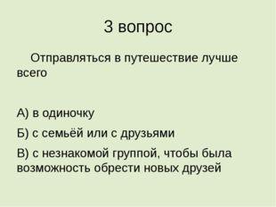 3 вопрос Отправляться в путешествие лучше всего А) в одиночку Б) с семьёй ил