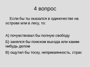 4 вопрос Если бы ты оказался в одиночестве на острове или в лесу, то: А) поч
