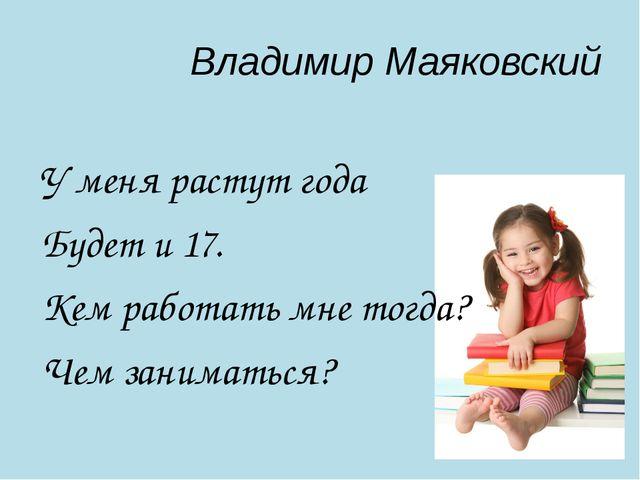 Владимир Маяковский У меня растут года Будет и 17. Кем работать мне тогда? Че...