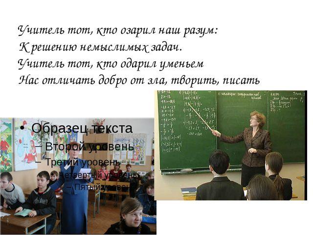 Учитель тот, кто озарил наш разум: К решению немыслимых задач. Учитель тот, к...