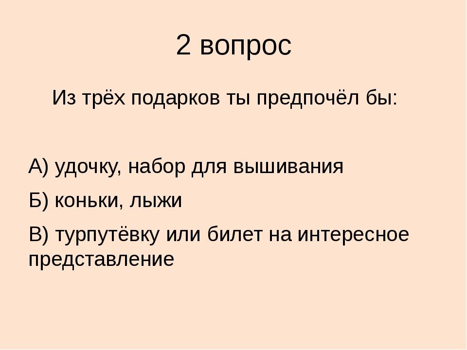 2 вопрос Из трёх подарков ты предпочёл бы: А) удочку, набор для вышивания Б)...