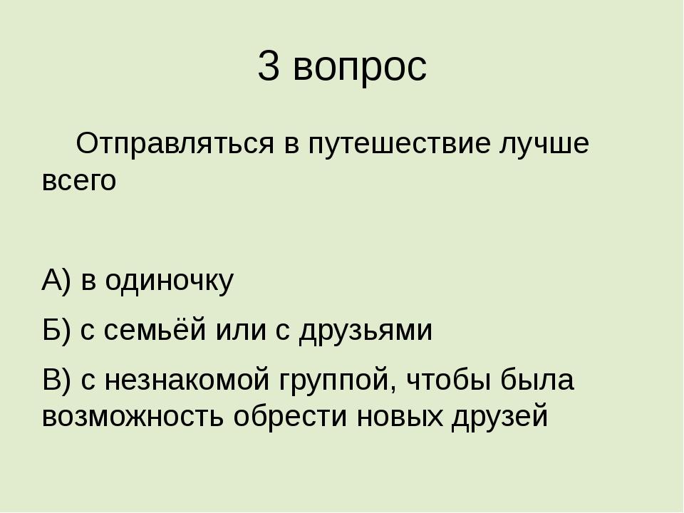 3 вопрос Отправляться в путешествие лучше всего А) в одиночку Б) с семьёй ил...