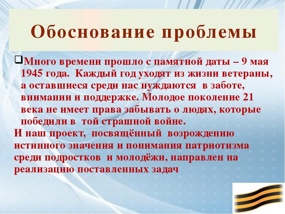 Обоснование проблемы Много времени прошло с памятной даты – 9 мая 1945 года....