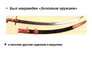 Был награжден «Золотым оружием» и многими другими орденами и медалями.