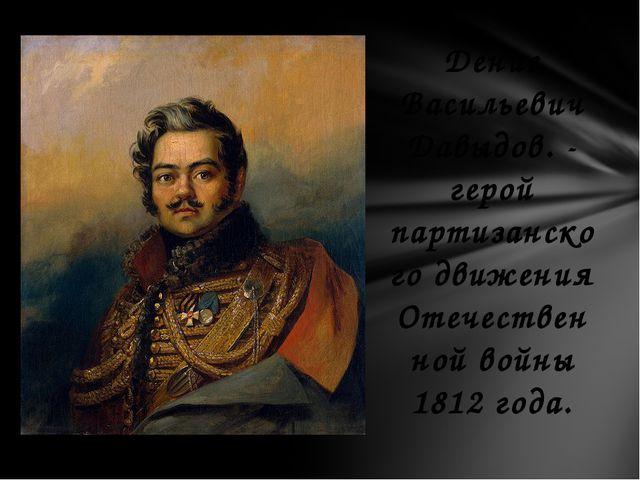 Денис Васильевич Давыдов. - герой партизанского движения Отечественной войны...