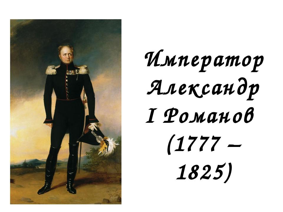 Император Александр I Романов (1777 – 1825)