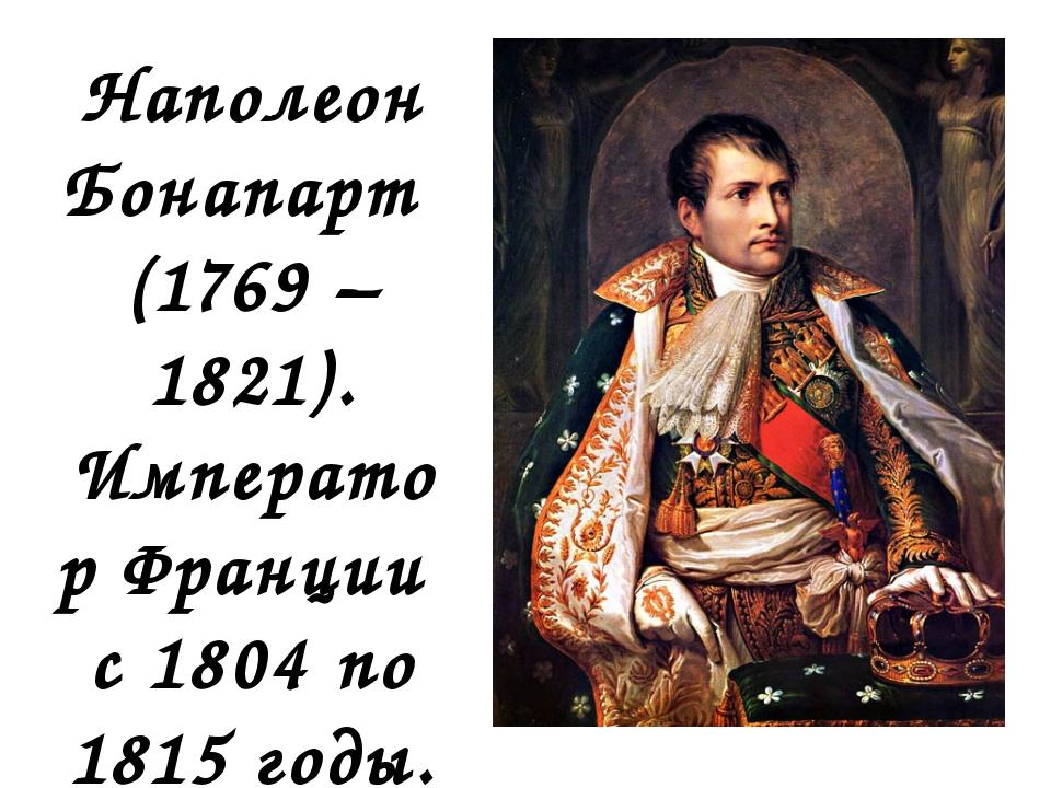Наполеон Бонапарт (1769 –1821). Император Франции с 1804 по 1815 годы.