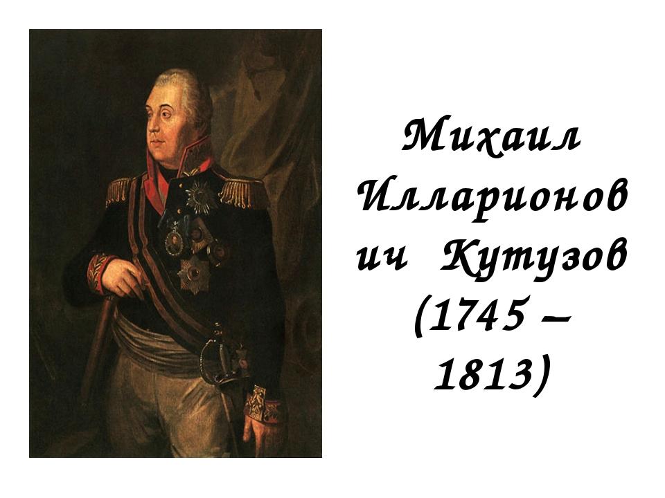 Михаил Илларионович Кутузов (1745 – 1813)