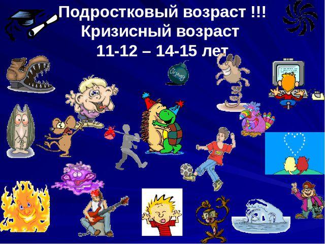 Подростковый возраст !!! Кризисный возраст 11-12 – 14-15 лет