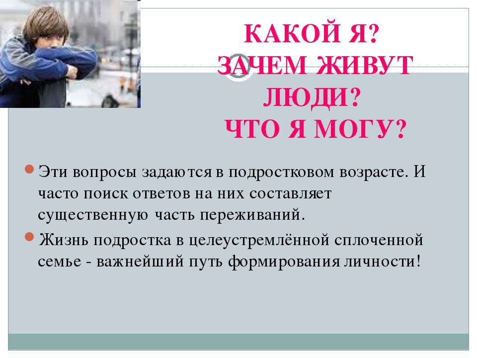КАКОЙ Я? ЗАЧЕМ ЖИВУТ ЛЮДИ? ЧТО Я МОГУ? Эти вопросы задаются в подростковом во...