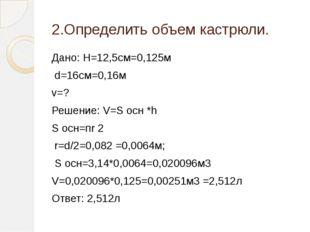 2.Определить объем кастрюли. Дано: H=12,5см=0,125м d=16см=0,16м v=? Решение: