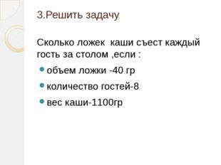 3.Решить задачу Сколько ложек каши съест каждый гость за столом ,если : объем