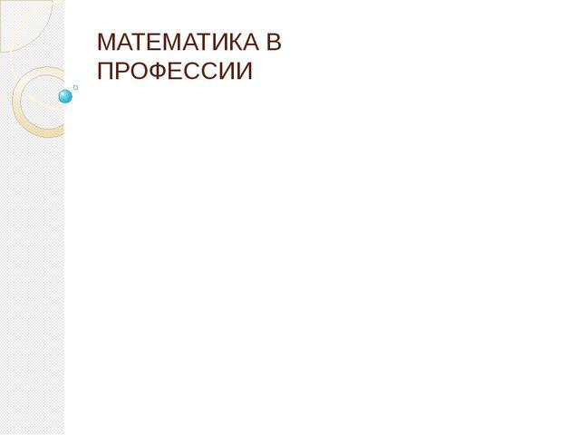 МАТЕМАТИКА В ПРОФЕССИИ