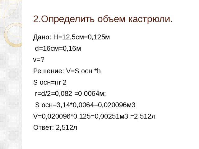 2.Определить объем кастрюли. Дано: H=12,5см=0,125м d=16см=0,16м v=? Решение:...