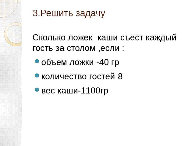 3.Решить задачу Сколько ложек каши съест каждый гость за столом ,если : объем...
