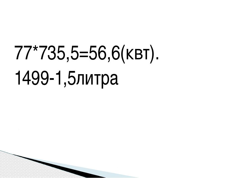 77*735,5=56,6(квт). 1499-1,5литра