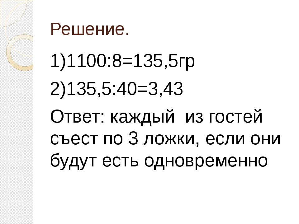 Решение. 1)1100:8=135,5гр 2)135,5:40=3,43 Ответ: каждый из гостей съест по 3...